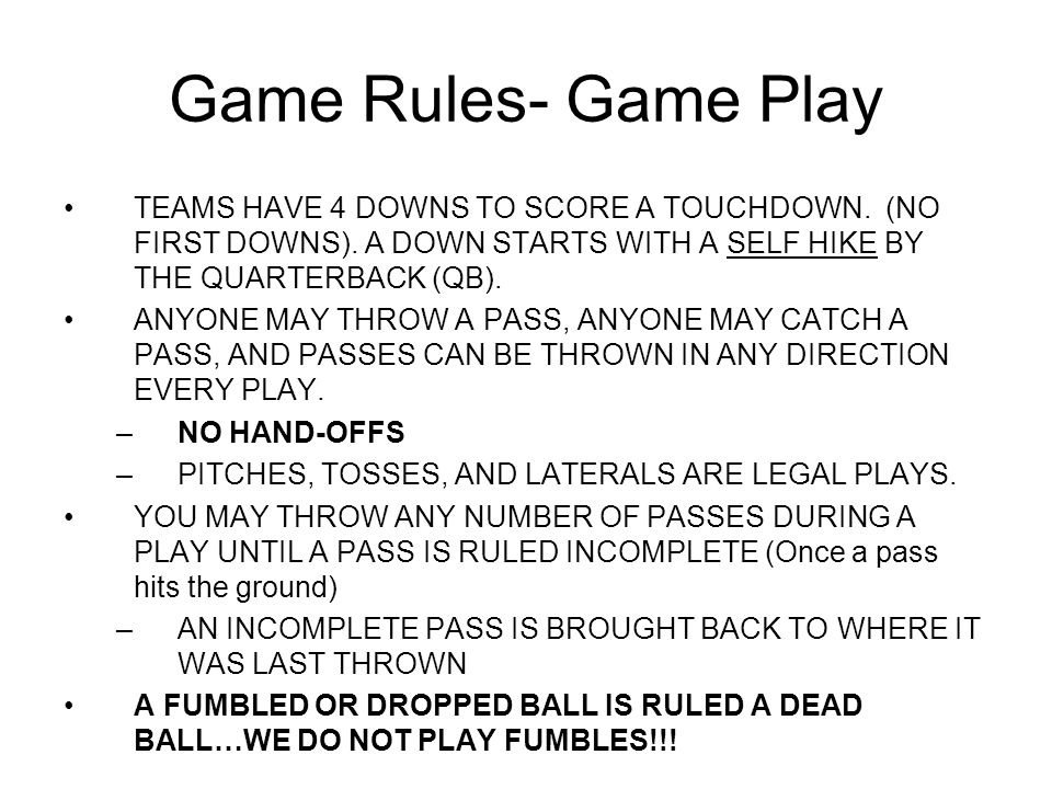 Game Rules- Game Play TEAMS HAVE 4 DOWNS TO SCORE A TOUCHDOWN. (NO FIRST DOWNS). A DOWN STARTS WITH A SELF HIKE BY THE QUARTERBACK (QB).