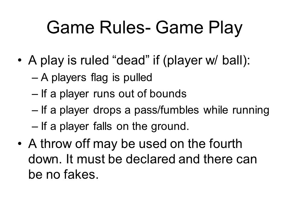 Game Rules- Game Play A play is ruled dead if (player w/ ball):