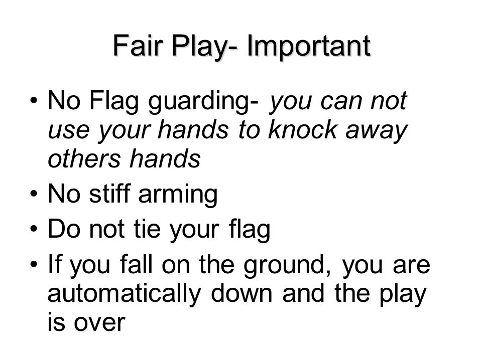 Fair Play- Important No Flag guarding- you can not use your hands to knock away others hands. No stiff arming.
