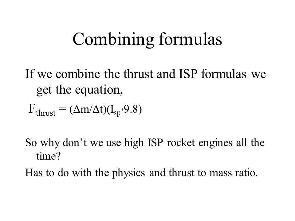 Combining formulas If we combine the thrust and ISP formulas we get the equation, Fthrust = (Δm/Δt)(Isp*9.8)