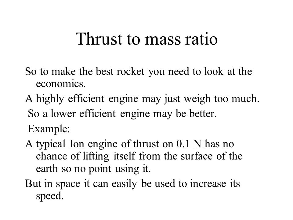 Thrust to mass ratio So to make the best rocket you need to look at the economics. A highly efficient engine may just weigh too much.