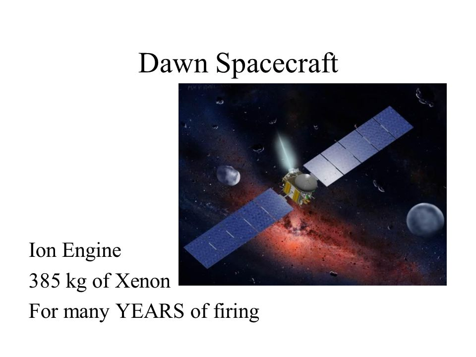 Dawn Spacecraft Ion Engine 385 kg of Xenon For many YEARS of firing