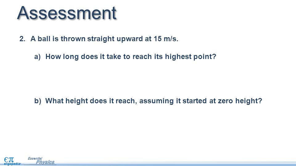 Assessment A ball is thrown straight upward at 15 m/s.