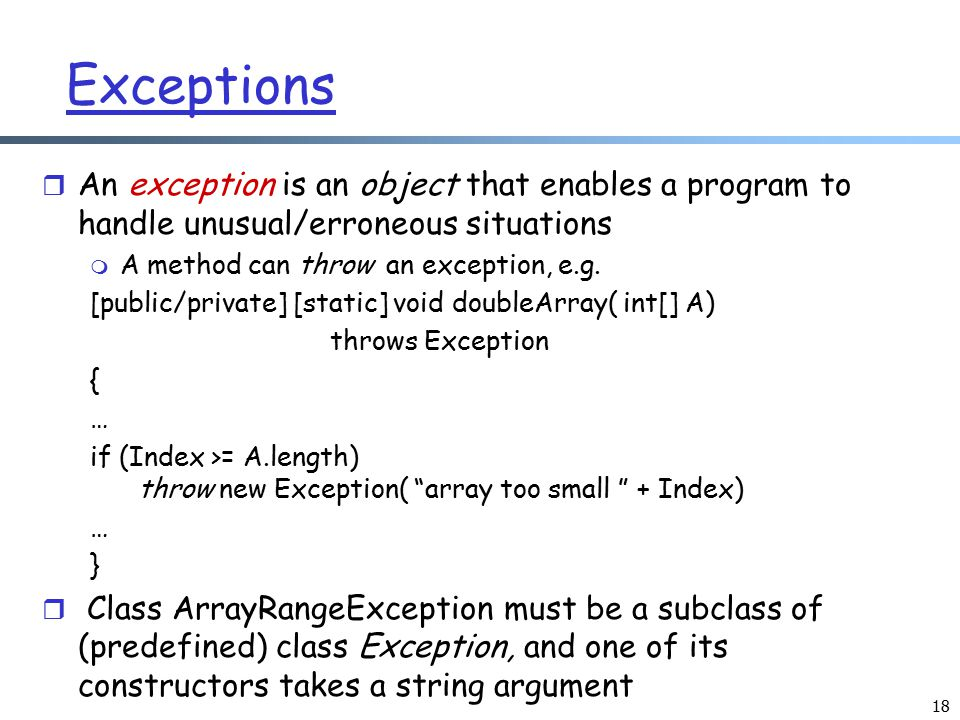 Exceptions An exception is an object that enables a program to handle unusual/erroneous situations.