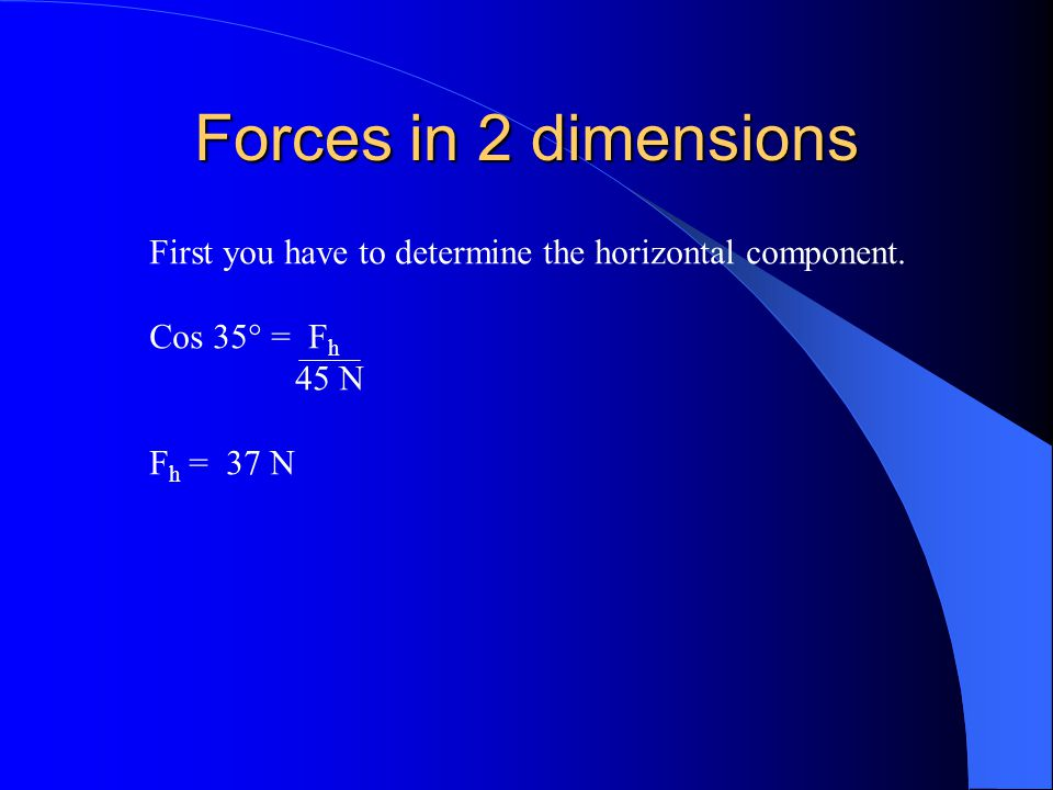 Forces in 2 dimensions First you have to determine the horizontal component. Cos 35° = Fh. 45 N.