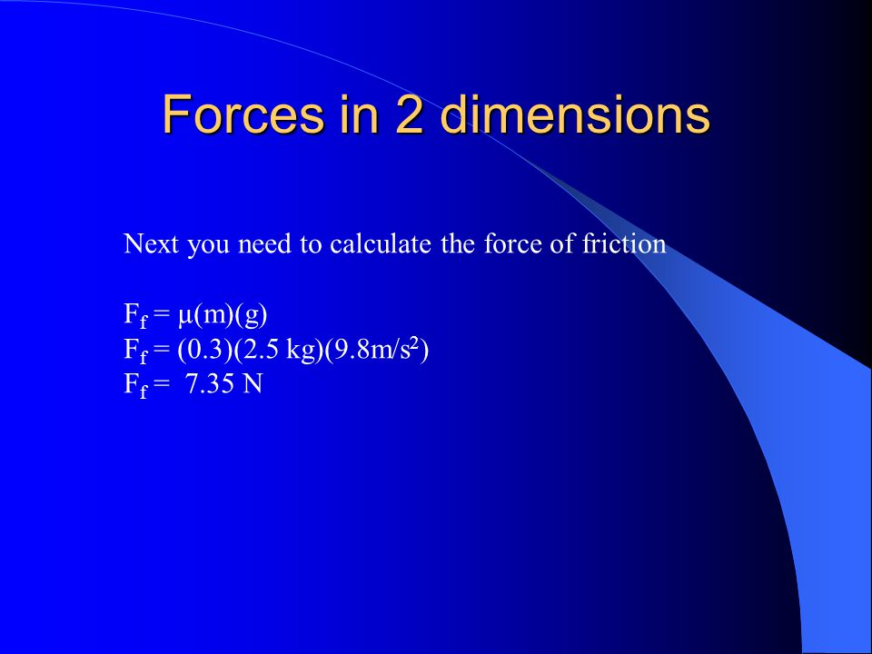 Forces in 2 dimensions Next you need to calculate the force of friction. Ff = µ(m)(g) Ff = (0.3)(2.5 kg)(9.8m/s2)