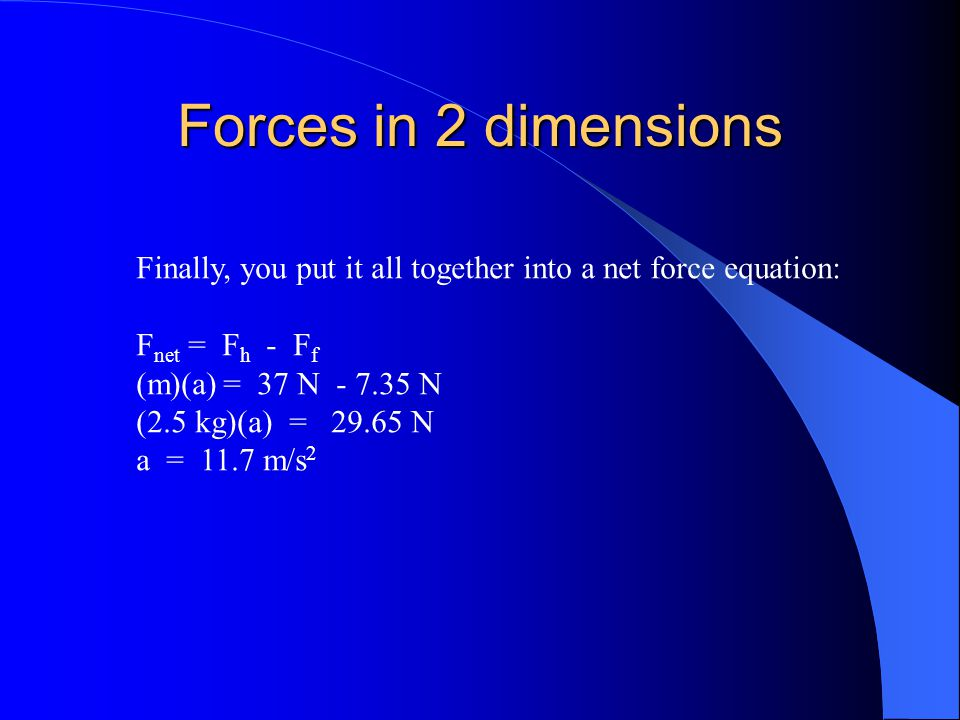 Forces in 2 dimensions Finally, you put it all together into a net force equation: Fnet = Fh - Ff.