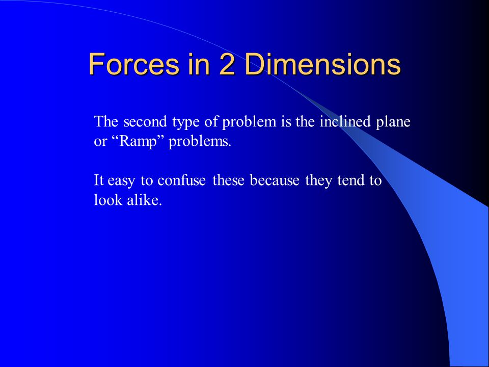 Forces in 2 Dimensions The second type of problem is the inclined plane. or Ramp problems. It easy to confuse these because they tend to.