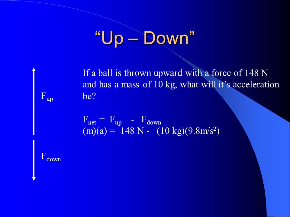 Up – Down If a ball is thrown upward with a force of 148 N