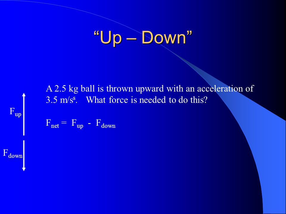 Up – Down A 2.5 kg ball is thrown upward with an acceleration of