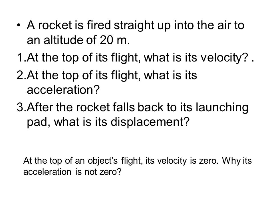 A rocket is fired straight up into the air to an altitude of 20 m.