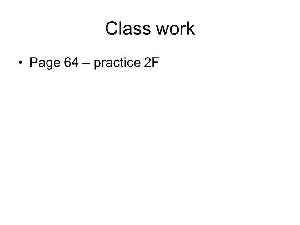 Class work Page 64 – practice 2F