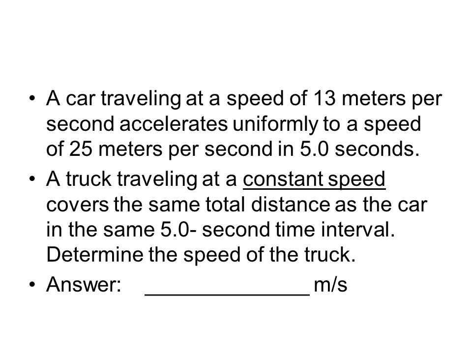 A car traveling at a speed of 13 meters per second accelerates uniformly to a speed of 25 meters per second in 5.0 seconds.