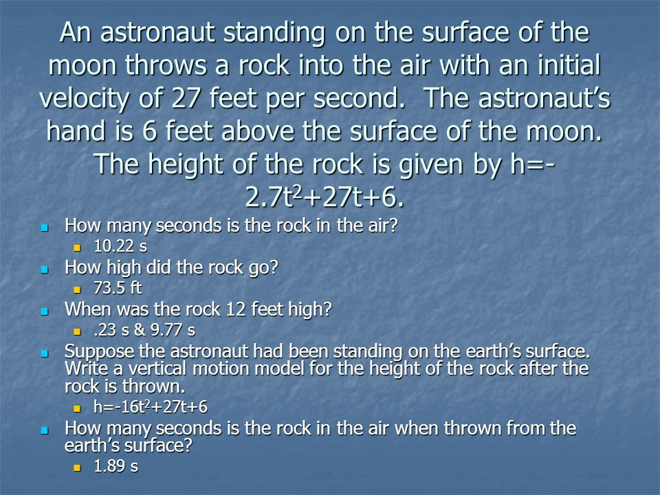 An astronaut standing on the surface of the moon throws a rock into the air with an initial velocity of 27 feet per second. The astronaut's hand is 6 feet above the surface of the moon. The height of the rock is given by h=-2.7t2+27t+6.