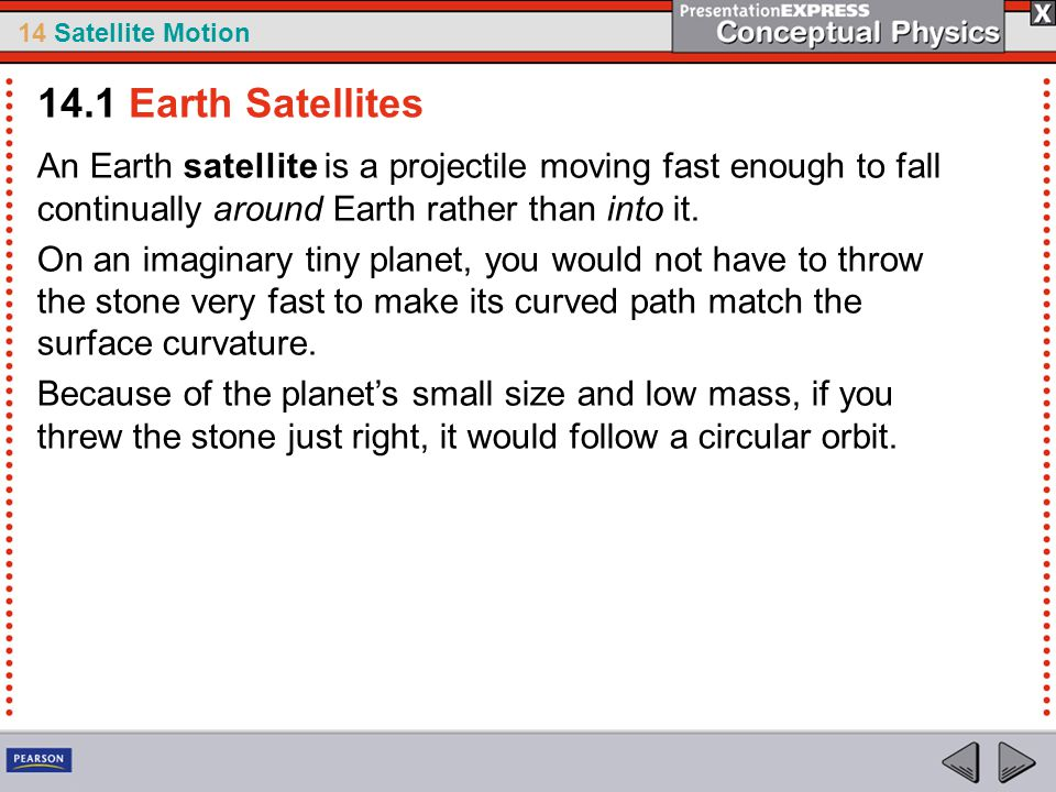 14.1 Earth Satellites An Earth satellite is a projectile moving fast enough to fall continually around Earth rather than into it.