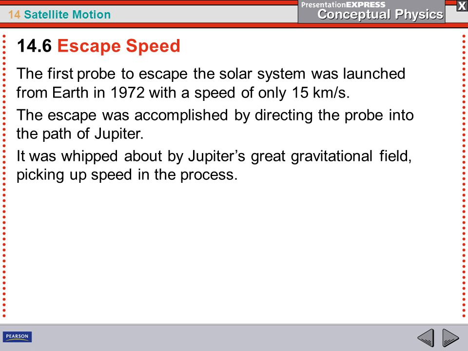 14.6 Escape Speed The first probe to escape the solar system was launched from Earth in 1972 with a speed of only 15 km/s.