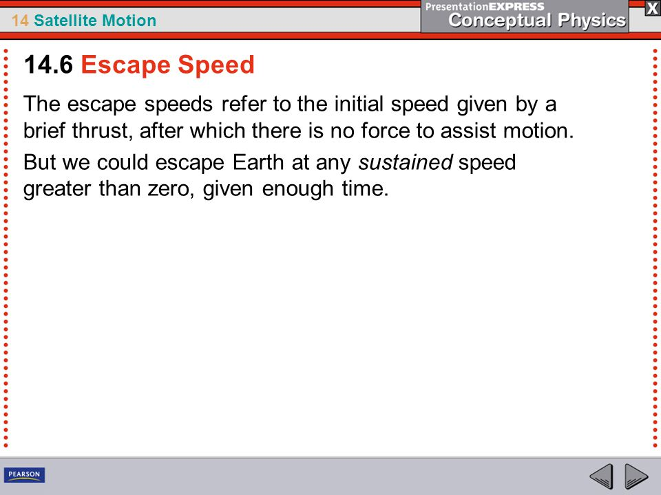 14.6 Escape Speed The escape speeds refer to the initial speed given by a brief thrust, after which there is no force to assist motion.