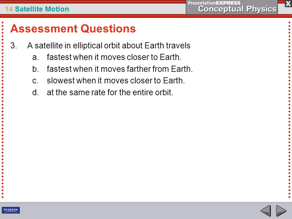 Assessment Questions A satellite in elliptical orbit about Earth travels. fastest when it moves closer to Earth.