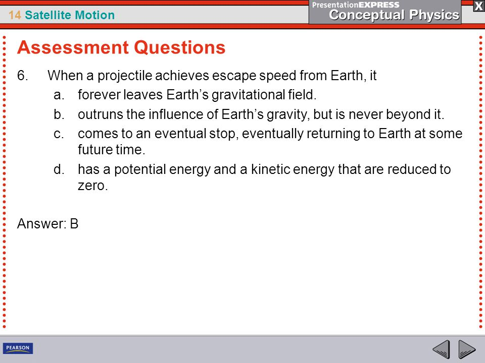 Assessment Questions When a projectile achieves escape speed from Earth, it. forever leaves Earth's gravitational field.