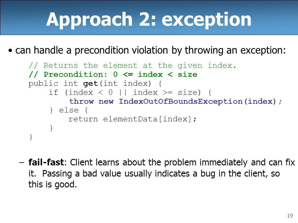 Approach 2: exception can handle a precondition violation by throwing an exception: // Returns the element at the given index.