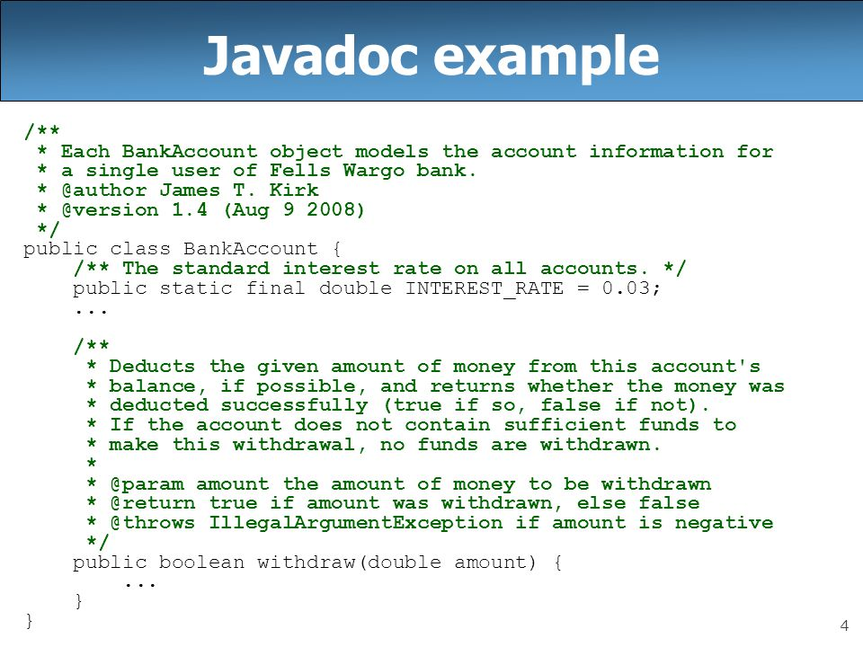 Javadoc example /** * Each BankAccount object models the account information for. * a single user of Fells Wargo bank.