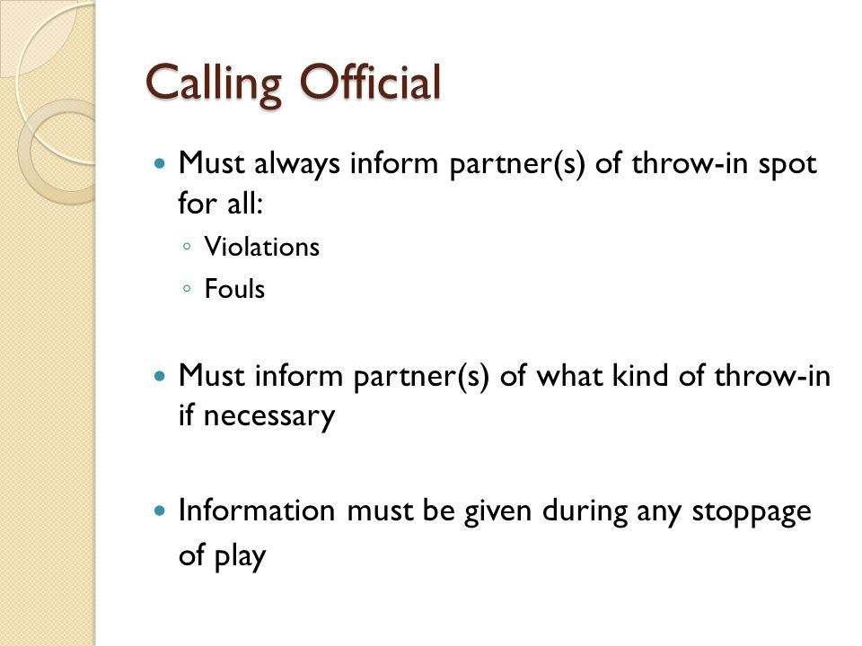 Calling Official Must always inform partner(s) of throw-in spot for all: Violations. Fouls.