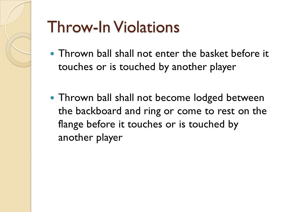 Throw-In Violations Thrown ball shall not enter the basket before it touches or is touched by another player.