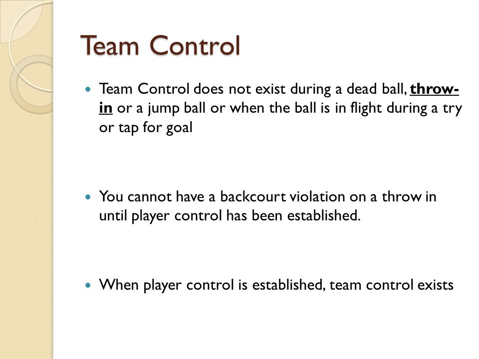 Team Control Team Control does not exist during a dead ball, throw- in or a jump ball or when the ball is in flight during a try or tap for goal.