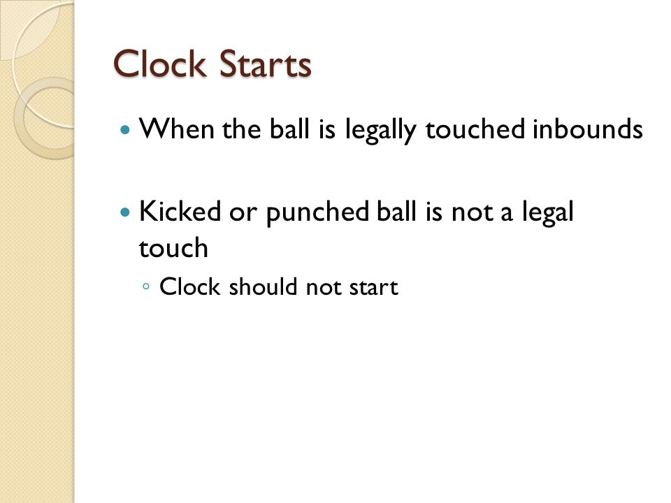 Clock Starts When the ball is legally touched inbounds