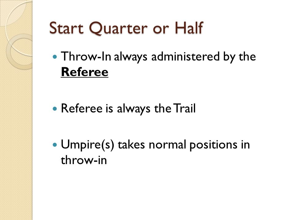 Start Quarter or Half Throw-In always administered by the Referee