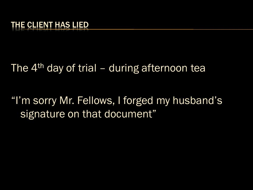 The client has lied The 4th day of trial – during afternoon tea I'm sorry Mr.