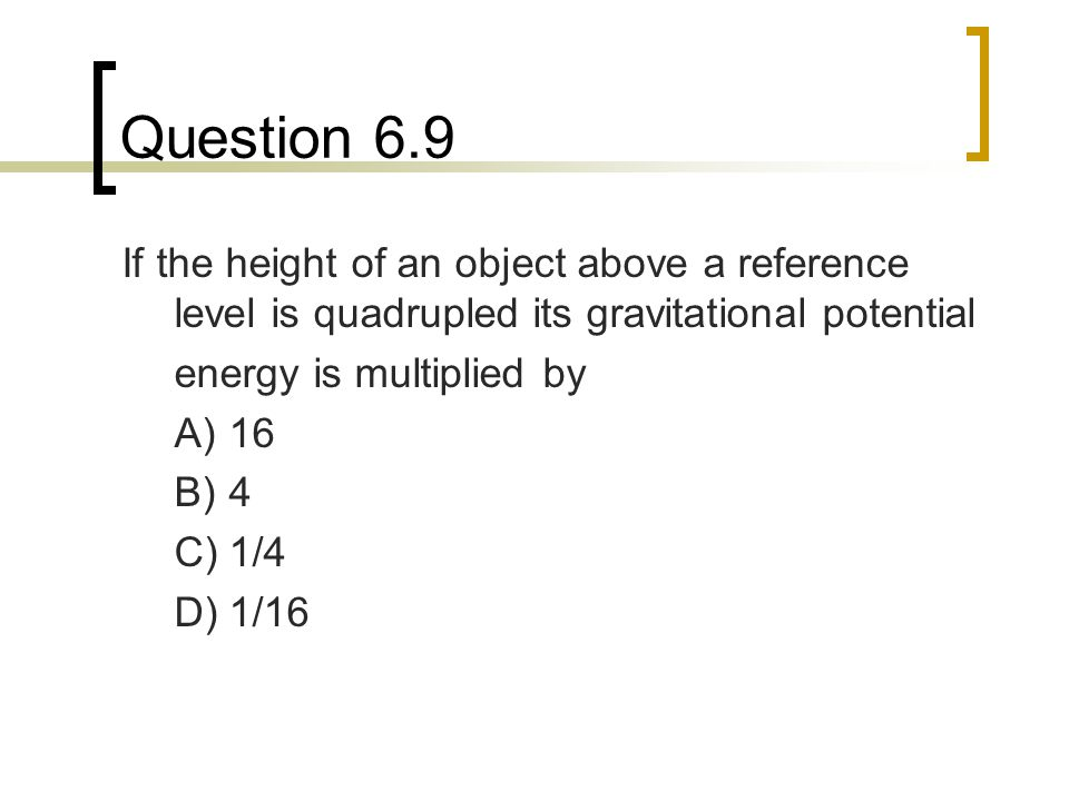 Question 6.9 If the height of an object above a reference level is quadrupled its gravitational potential.