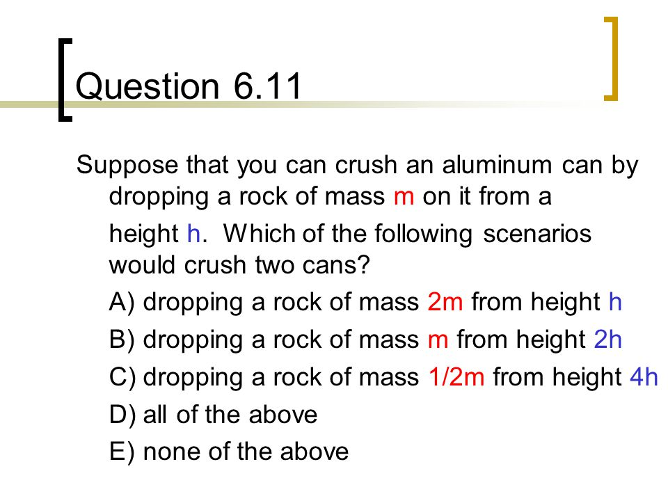 Question 6.11 Suppose that you can crush an aluminum can by dropping a rock of mass m on it from a.