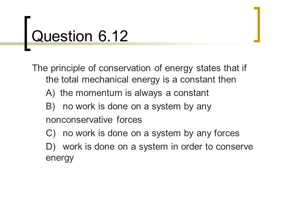 Question 6.12 The principle of conservation of energy states that if the total mechanical energy is a constant then.