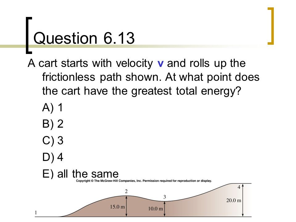 Question 6.13 A cart starts with velocity v and rolls up the frictionless path shown. At what point does the cart have the greatest total energy