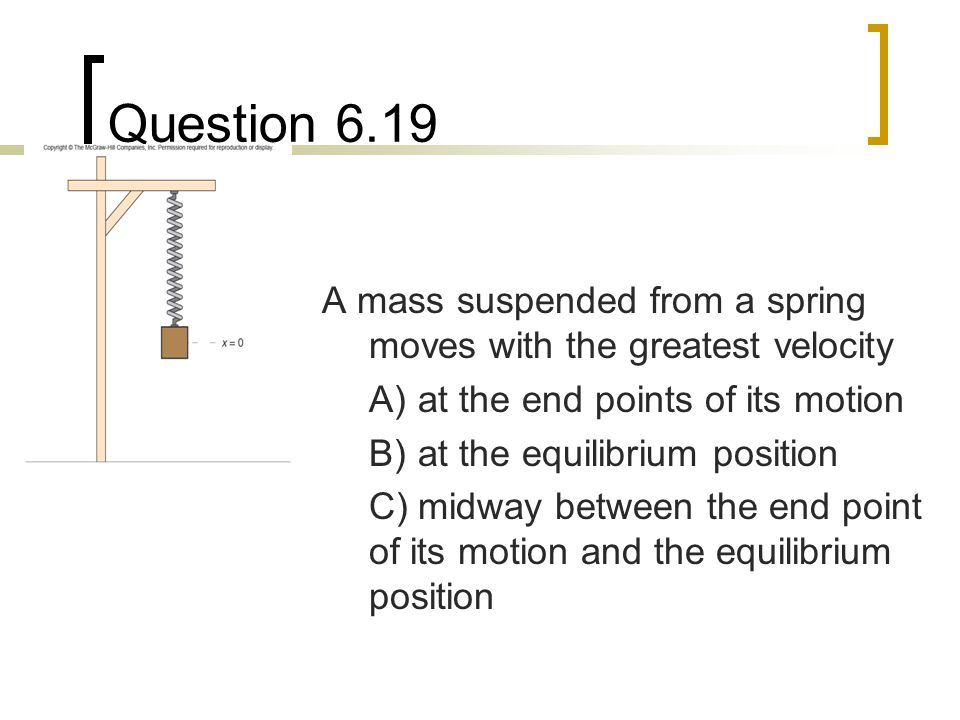 Question 6.19 A mass suspended from a spring moves with the greatest velocity. A) at the end points of its motion.