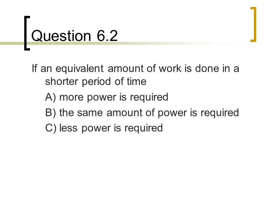 Question 6.2 If an equivalent amount of work is done in a shorter period of time. A) more power is required.