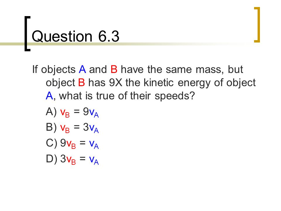 Question 6.3 If objects A and B have the same mass, but object B has 9X the kinetic energy of object A, what is true of their speeds