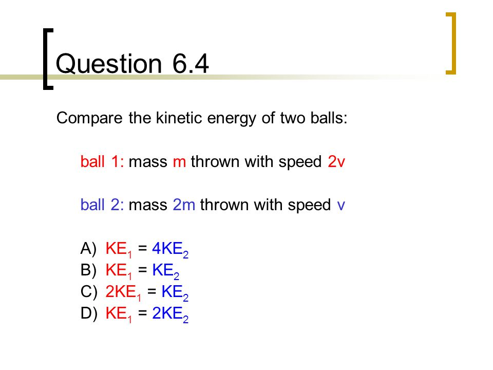 Question 6.4 Compare the kinetic energy of two balls: