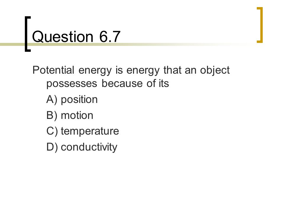Question 6.7 Potential energy is energy that an object possesses because of its. A) position. B) motion.