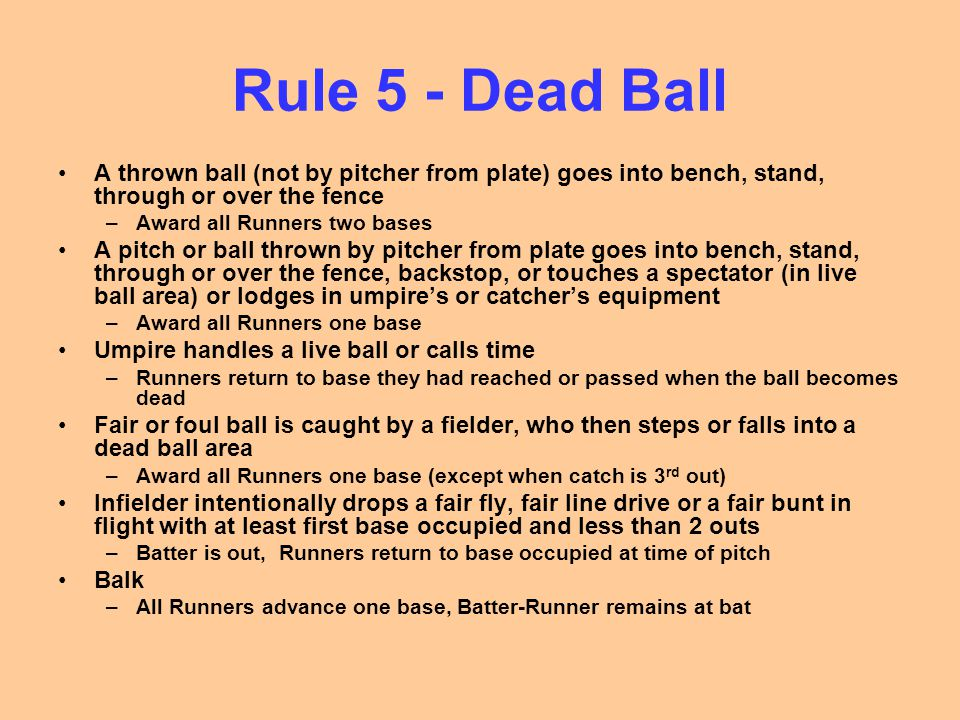 Rule 5 - Dead Ball A thrown ball (not by pitcher from plate) goes into bench, stand, through or over the fence.