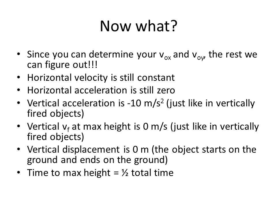 Now what Since you can determine your vox and voy, the rest we can figure out!!! Horizontal velocity is still constant.