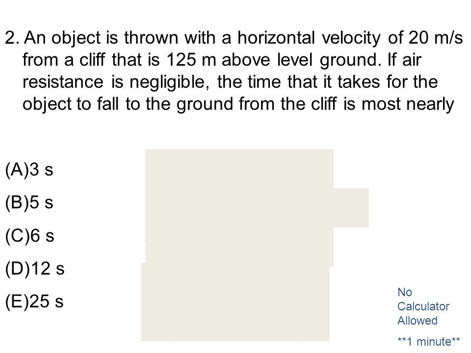 2. An object is thrown with a horizontal velocity of 20 m/s from a cliff that is 125 m above level ground. If air resistance is negligible, the time that it takes for the object to fall to the ground from the cliff is most nearly