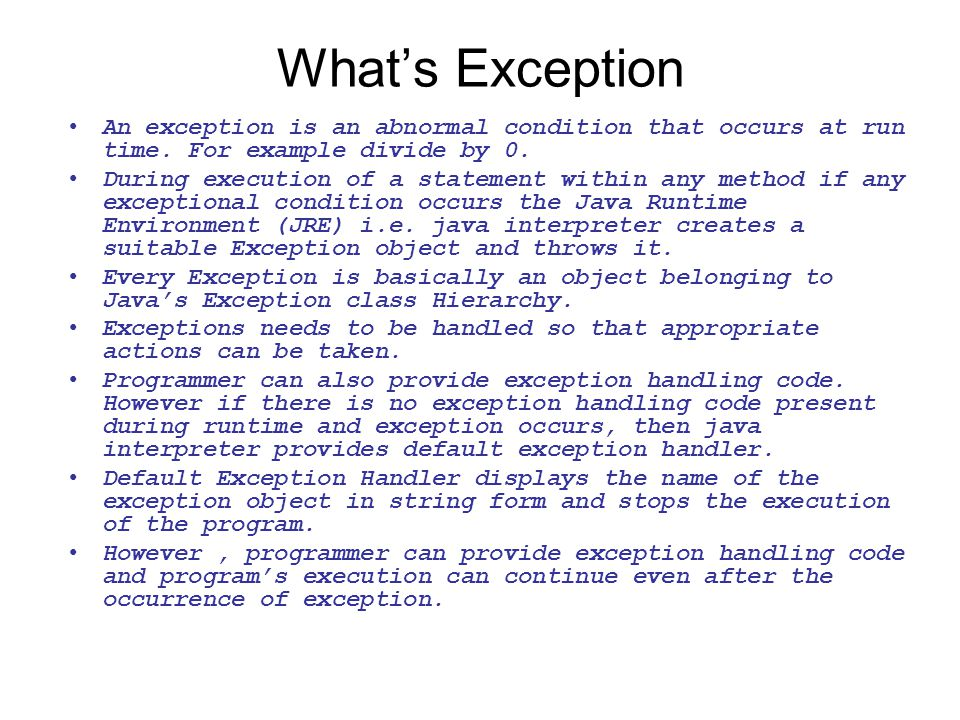 What's Exception An exception is an abnormal condition that occurs at run time. For example divide by 0.