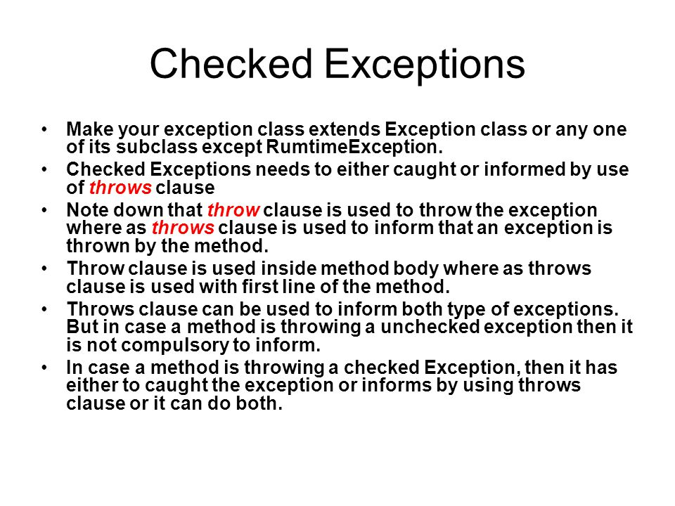 Checked Exceptions Make your exception class extends Exception class or any one of its subclass except RumtimeException.