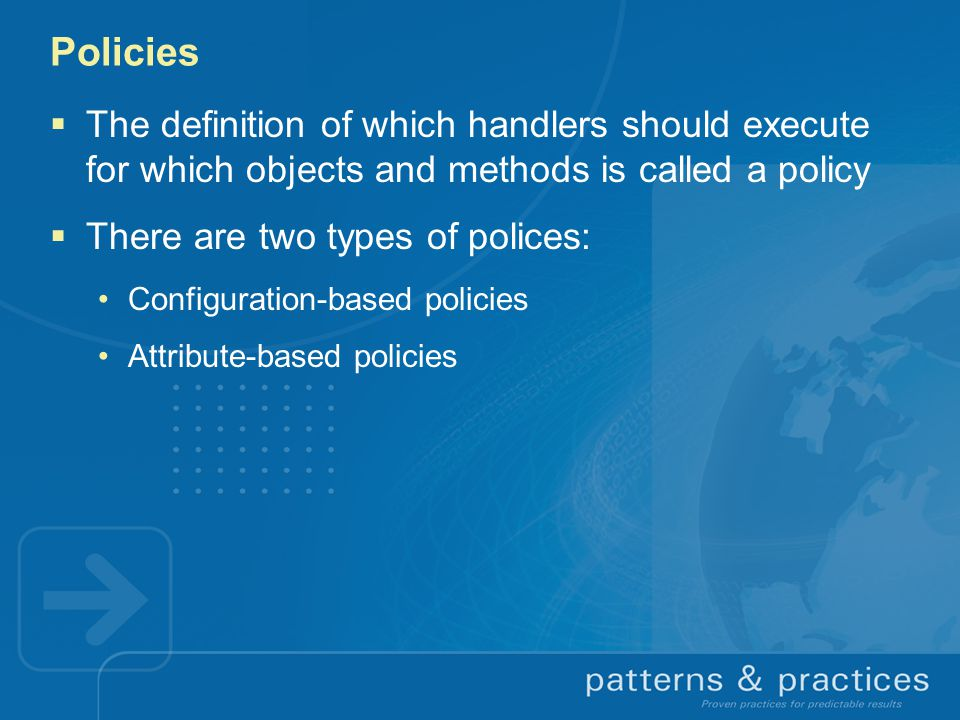 Policies The definition of which handlers should execute for which objects and methods is called a policy.
