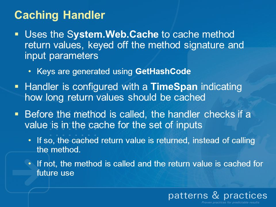 Caching Handler Uses the System.Web.Cache to cache method return values, keyed off the method signature and input parameters.