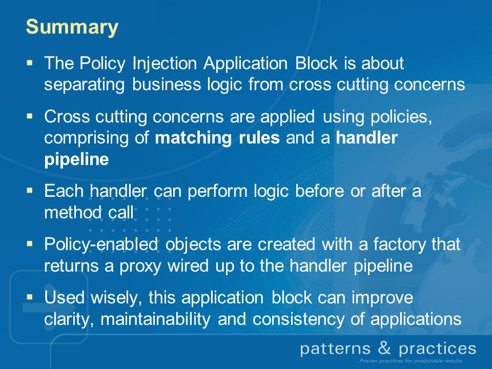 Summary The Policy Injection Application Block is about separating business logic from cross cutting concerns.