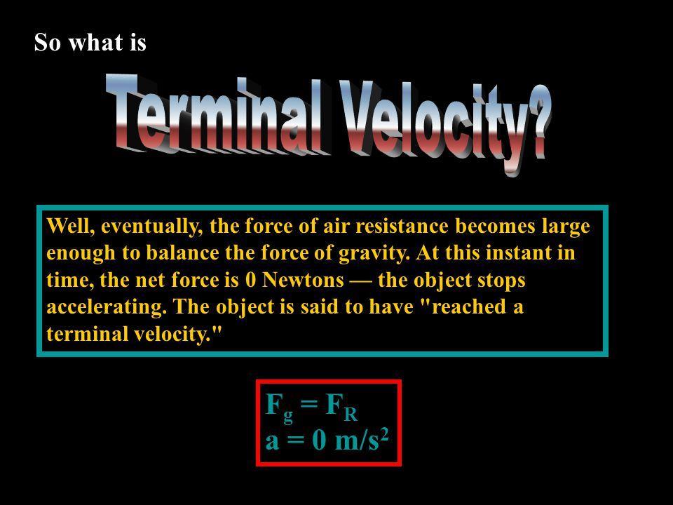 Terminal Velocity Fg = FR a = 0 m/s2 So what is
