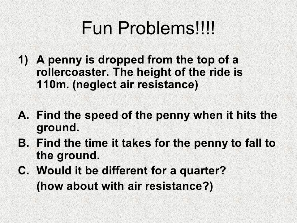 Fun Problems!!!! 1) A penny is dropped from the top of a rollercoaster. The height of the ride is 110m. (neglect air resistance)
